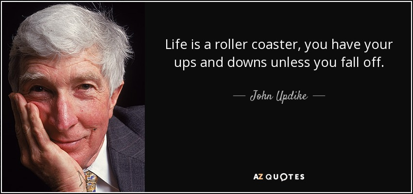 Life is a roller coaster, you have your ups and downs unless you fall off. - John Updike