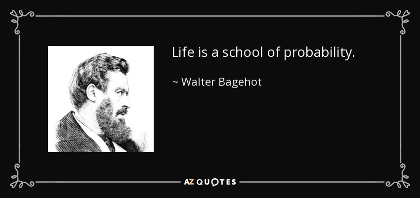 Life is a school of probability. - Walter Bagehot