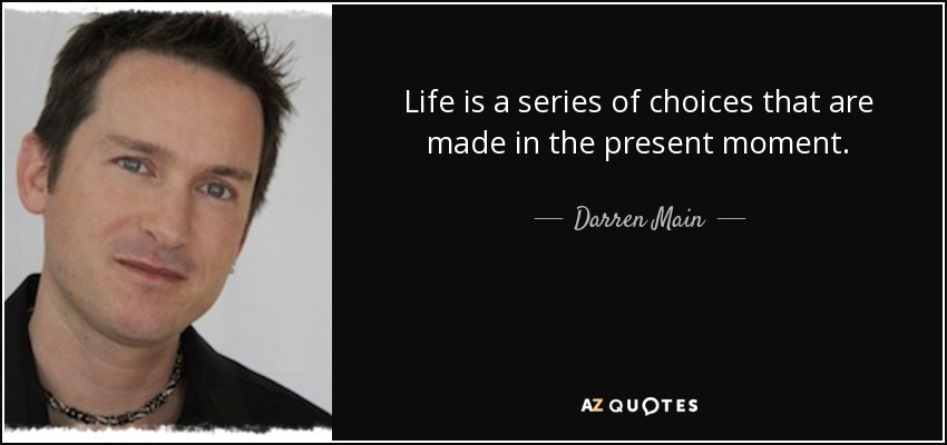 Life is a series of choices that are made in the present moment. - Darren Main