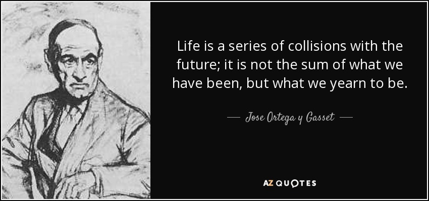 Life is a series of collisions with the future; it is not the sum of what we have been, but what we yearn to be. - Jose Ortega y Gasset