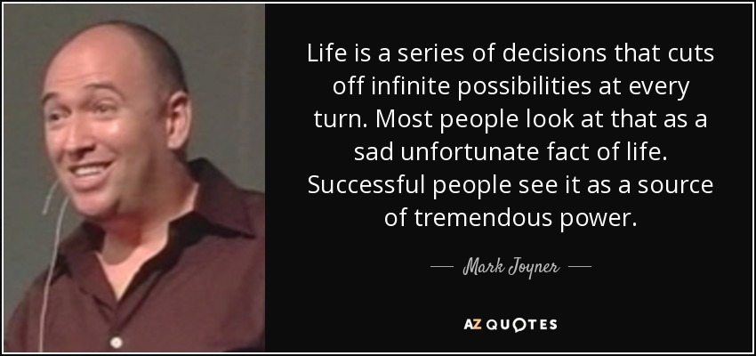 Life is a series of decisions that cuts off infinite possibilities at every turn. Most people look at that as a sad unfortunate fact of life. Successful people see it as a source of tremendous power. - Mark Joyner