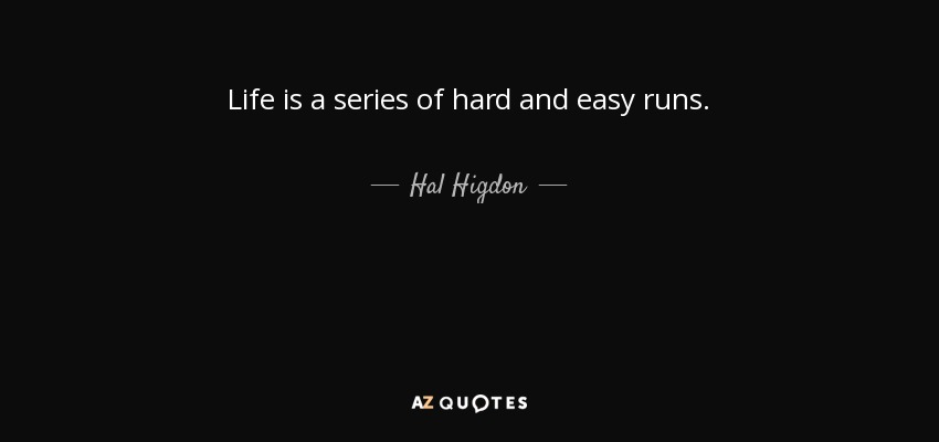 Life is a series of hard and easy runs. - Hal Higdon