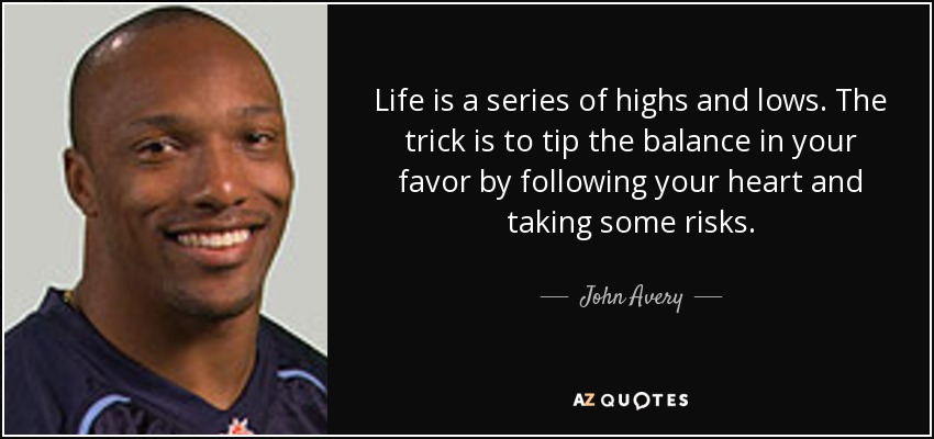 Life is a series of highs and lows. The trick is to tip the balance in your favor by following your heart and taking some risks. - John Avery