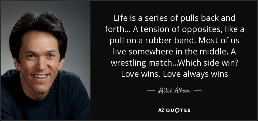 Love Always Wins Quotes Gorgeous Mitch Albom Quote Life Is A Series Of Pulls Back And Forth A