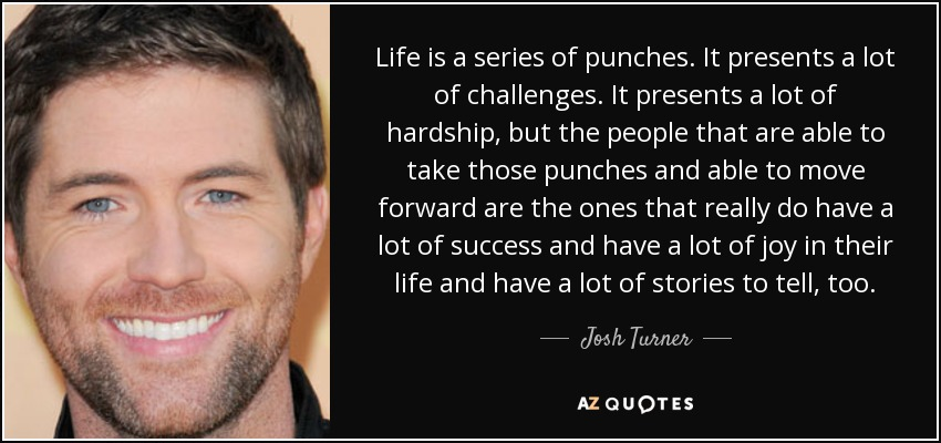 Life is a series of punches. It presents a lot of challenges. It presents a lot of hardship, but the people that are able to take those punches and able to move forward are the ones that really do have a lot of success and have a lot of joy in their life and have a lot of stories to tell, too. - Josh Turner
