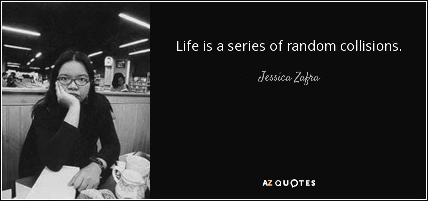 Life is a series of random collisions. - Jessica Zafra