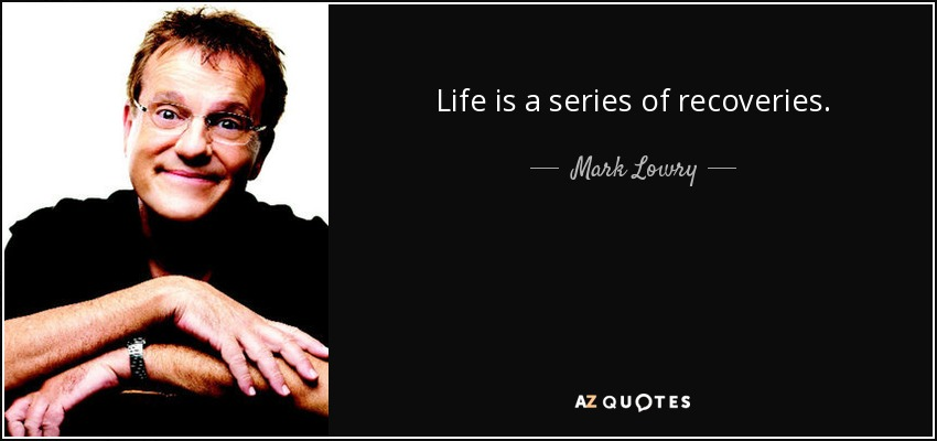 Life is a series of recoveries. - Mark Lowry