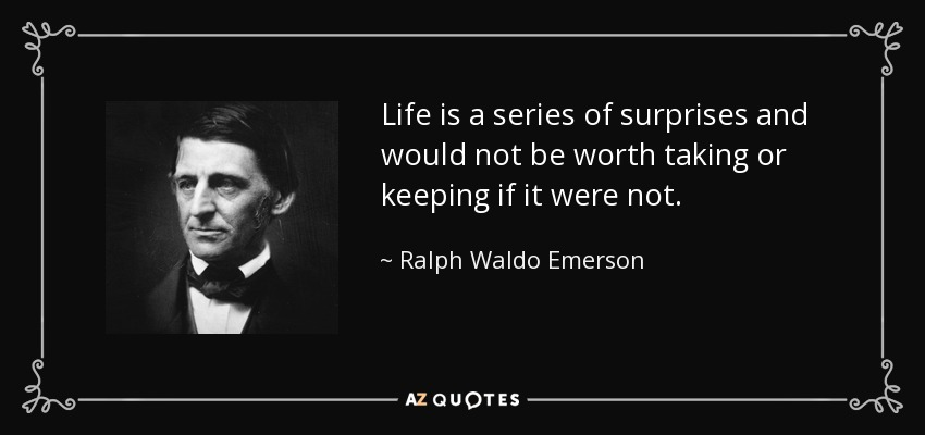 Life is a series of surprises and would not be worth taking or keeping if it were not. - Ralph Waldo Emerson