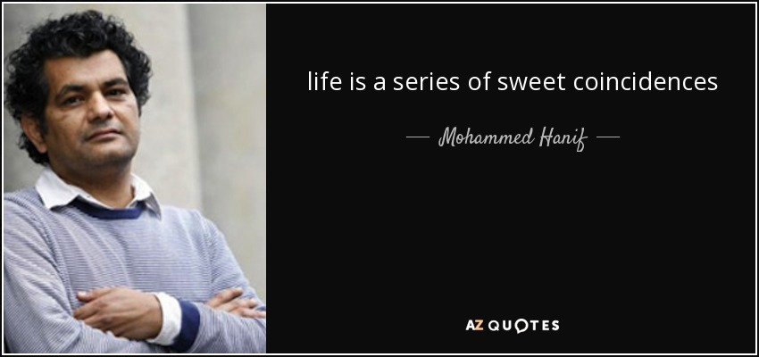 life is a series of sweet coincidences - Mohammed Hanif