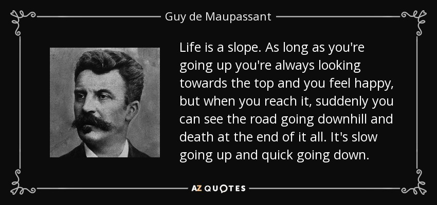 Life is a slope. As long as you're going up you're always looking towards the top and you feel happy, but when you reach it, suddenly you can see the road going downhill and death at the end of it all. It's slow going up and quick going down. - Guy de Maupassant