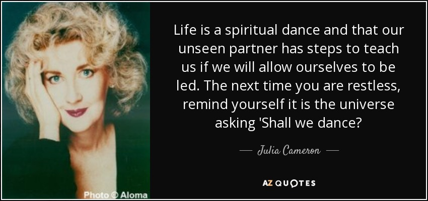 Life is a spiritual dance and that our unseen partner has steps to teach us if we will allow ourselves to be led. The next time you are restless, remind yourself it is the universe asking 'Shall we dance? - Julia Cameron