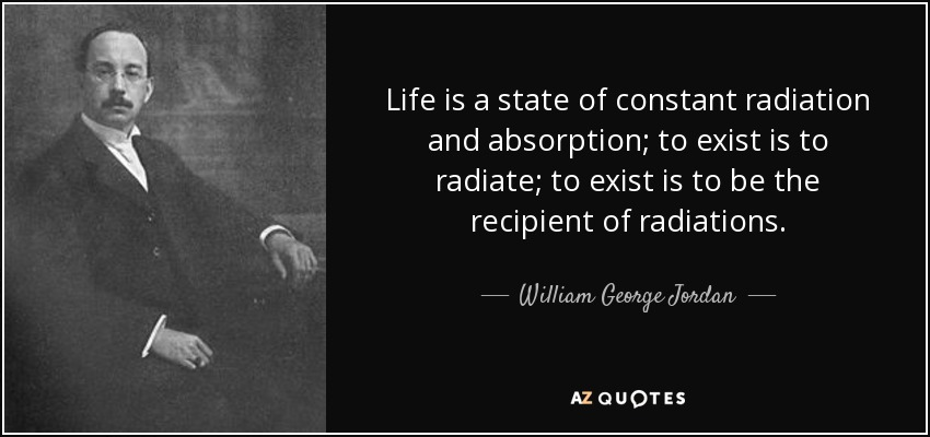 Life is a state of constant radiation and absorption; to exist is to radiate; to exist is to be the recipient of radiations. - William George Jordan