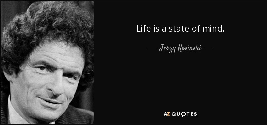 Life is a state of mind. - Jerzy Kosinski