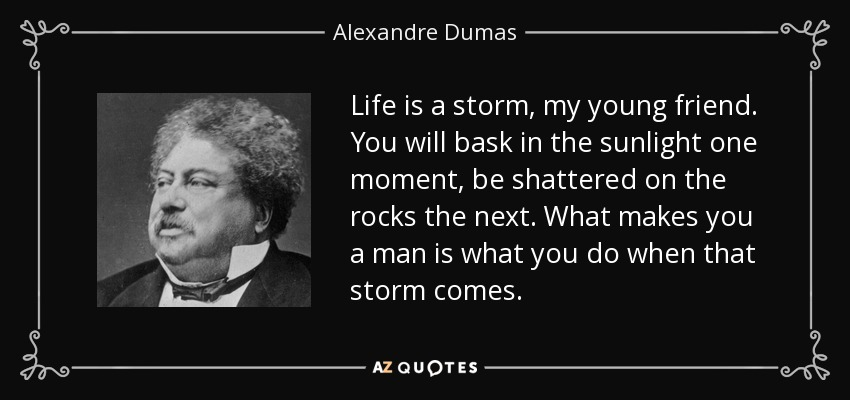 Life is a storm, my young friend. You will bask in the sunlight one moment, be shattered on the rocks the next. What makes you a man is what you do when that storm comes. - Alexandre Dumas