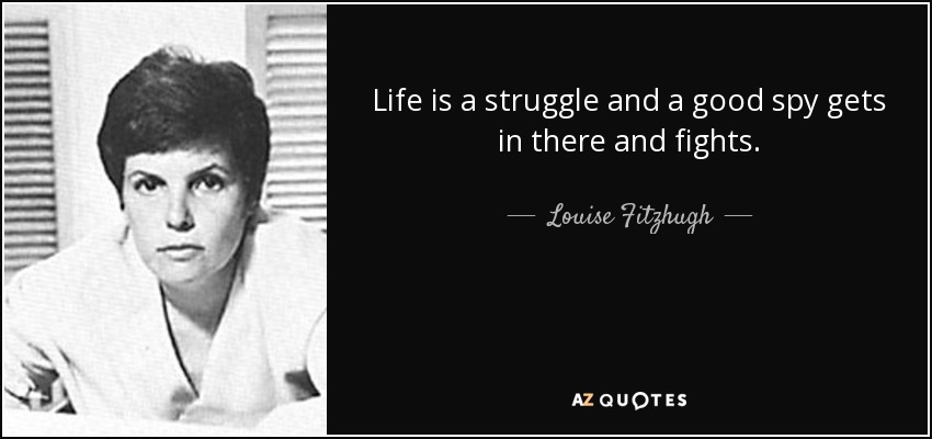 Life is a struggle and a good spy gets in there and fights. - Louise Fitzhugh