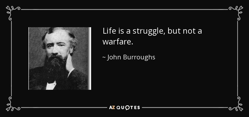 Life is a struggle, but not a warfare. - John Burroughs