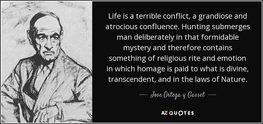 Life is a terrible conflict, a grandiose and atrocious confluence. Hunting submerges man deliberately in that formidable mystery and therefore contains something of religious rite and emotion in which homage is paid to what is divine, transcendent, and in the laws of Nature. - Jose Ortega y Gasset