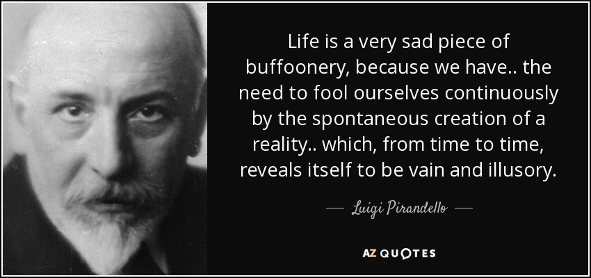 Life is a very sad piece of buffoonery, because we have .. the need to fool ourselves continuously by the spontaneous creation of a reality .. which, from time to time, reveals itself to be vain and illusory. - Luigi Pirandello