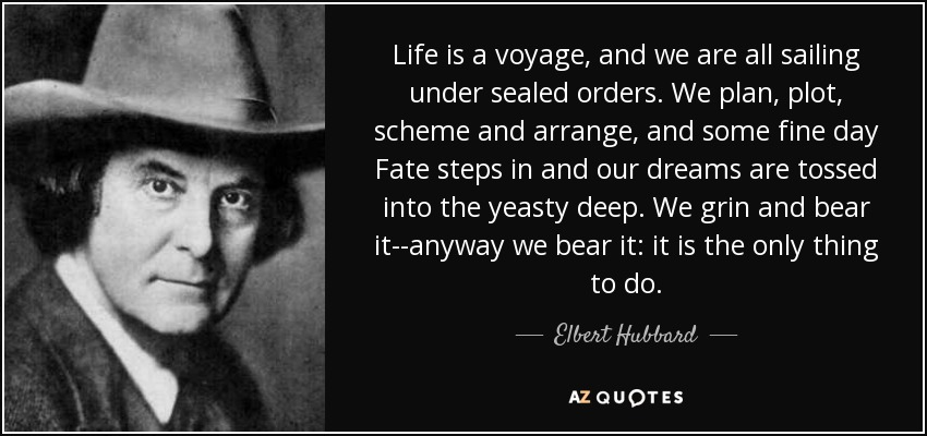 Life is a voyage, and we are all sailing under sealed orders. We plan, plot, scheme and arrange, and some fine day Fate steps in and our dreams are tossed into the yeasty deep. We grin and bear it--anyway we bear it: it is the only thing to do. - Elbert Hubbard