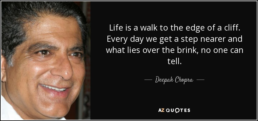 Life is a walk to the edge of a cliff. Every day we get a step nearer and what lies over the brink, no one can tell. - Deepak Chopra