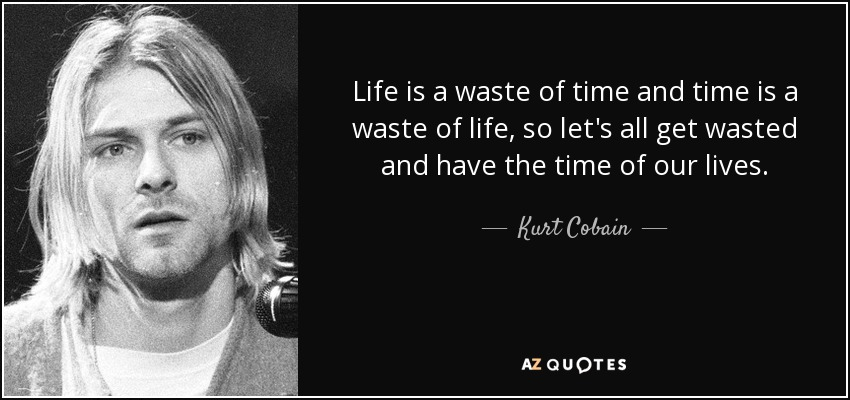 Life is a waste of time and time is a waste of life, so let's all get wasted and have the time of our lives. - Kurt Cobain
