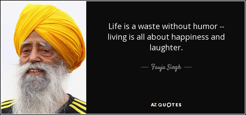 Life is a waste without humor -- living is all about happiness and laughter. - Fauja Singh