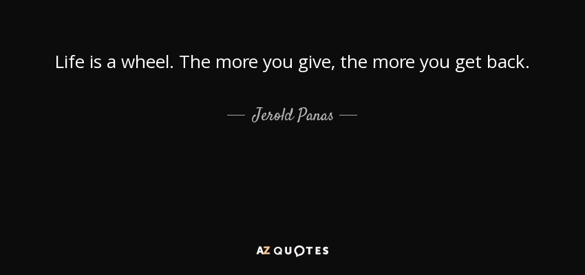Life is a wheel. The more you give, the more you get back. - Jerold Panas