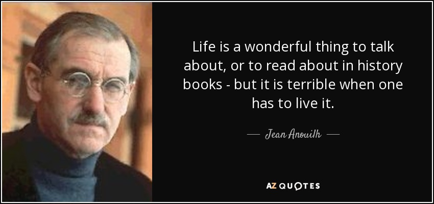 Life is a wonderful thing to talk about, or to read about in history books - but it is terrible when one has to live it. - Jean Anouilh