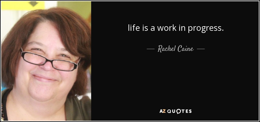 life is a work in progress. - Rachel Caine