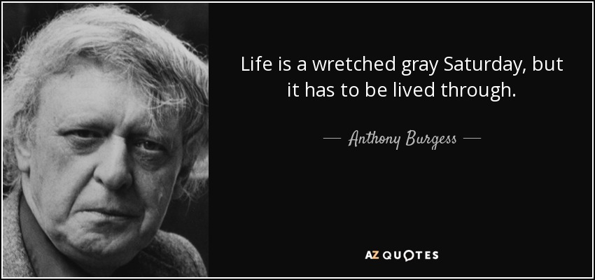 Life is a wretched gray Saturday, but it has to be lived through. - Anthony Burgess