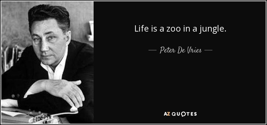 Life is a zoo in a jungle. - Peter De Vries