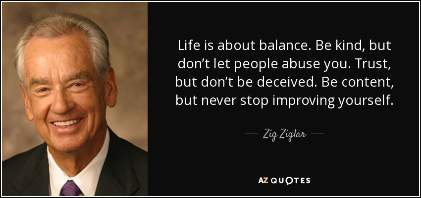 Life is about balance. Be kind, but don't let people abuse you. Trust, but don't be deceived. Be content, but never stop improving yourself. - Zig Ziglar
