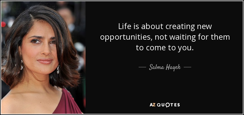 Life is about creating new opportunities, not waiting for them to come to you. - Salma Hayek
