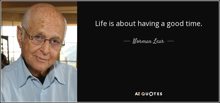 Life is about having a good time. - Norman Lear