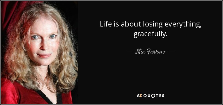 Life is about losing everything, gracefully. - Mia Farrow