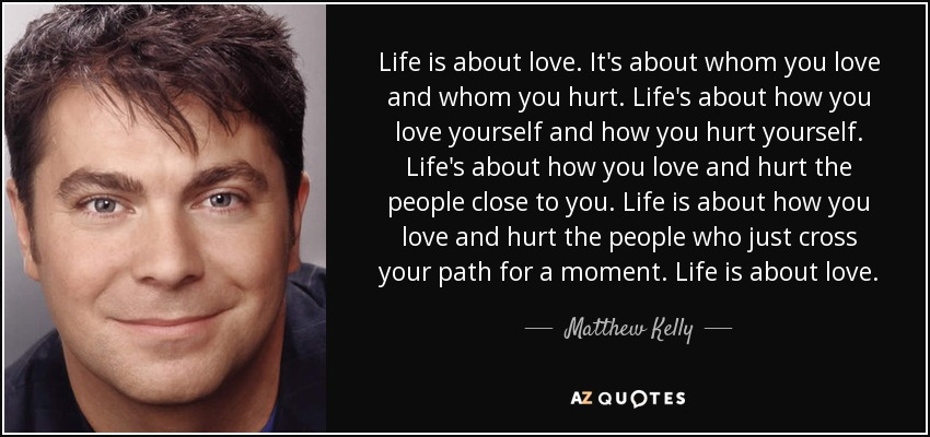 Life is about love. It's about whom you love and whom you hurt. Life's about how you love yourself and how you hurt yourself. Life's about how you love and hurt the people close to you. Life is about how you love and hurt the people who just cross your path for a moment. Life is about love. - Matthew Kelly