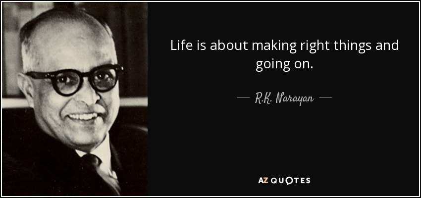 life is about making right things and going on.. - R.K. Narayan