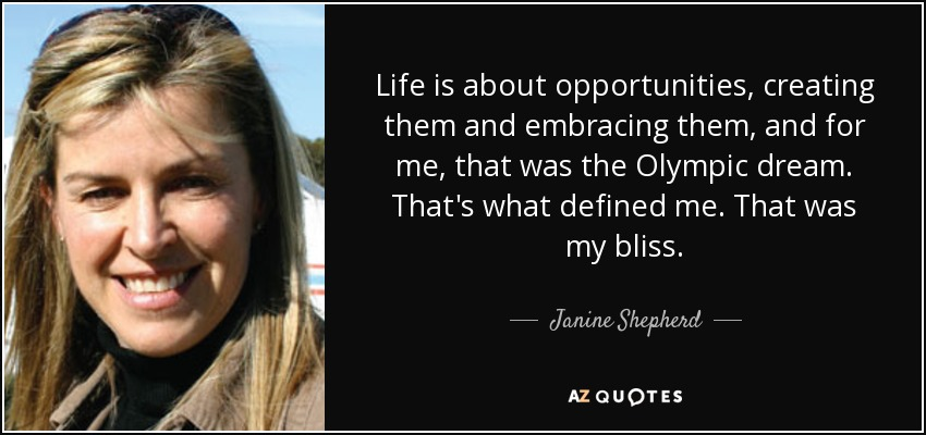 Life is about opportunities, creating them and embracing them, and for me, that was the Olympic dream. That's what defined me. That was my bliss. - Janine Shepherd