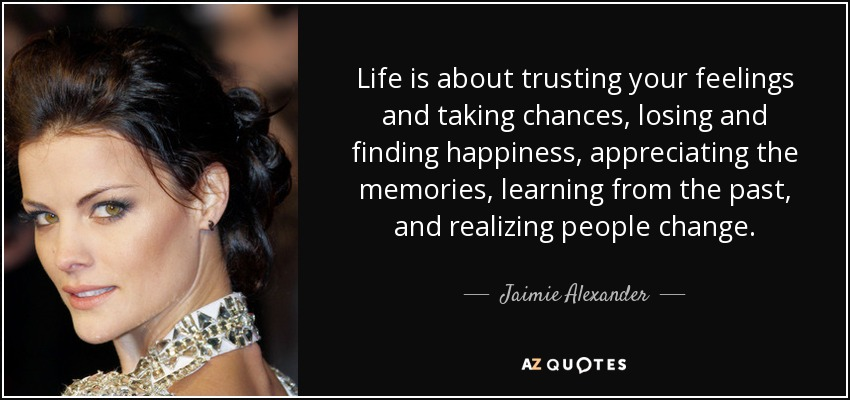 Life Is About Trusting Your Feelings And Taking Chances, Losing And Finding  Happiness, Appreciating