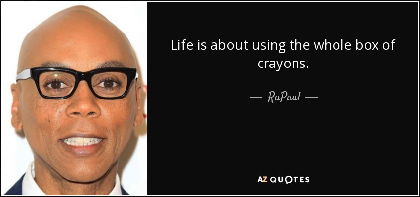 Life is about using the whole box of crayons. - RuPaul