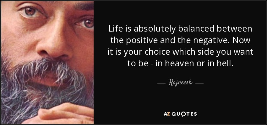 Life is absolutely balanced between the positive and the negative. Now it is your choice which side you want to be - in heaven or in hell. - Rajneesh