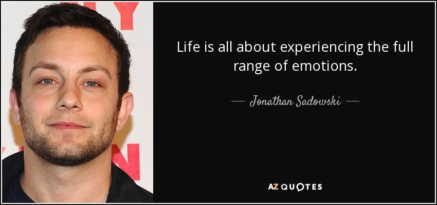 Life is all about experiencing the full range of emotions. - Jonathan Sadowski