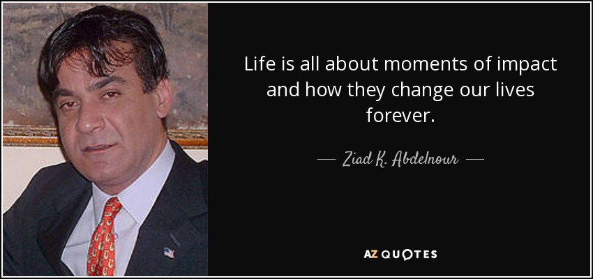 Life is all about moments of impact and how they change our lives forever. - Ziad K. Abdelnour