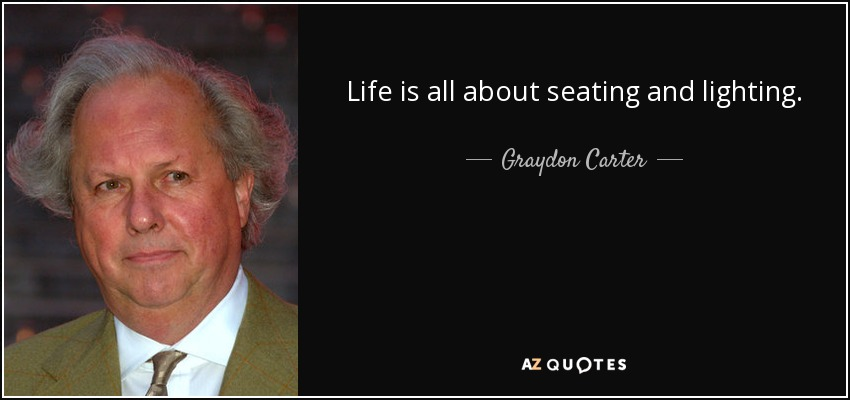 Life is all about seating and lighting. - Graydon Carter