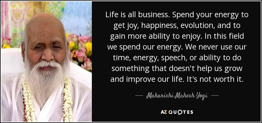 Life is all business. Spend your energy to get joy, happiness, evolution, and to gain more ability to enjoy. In this field we spend our energy. We never use our time, energy, speech, or ability to do something that doesn't help us grow and improve our life. It's not worth it. - Maharishi Mahesh Yogi