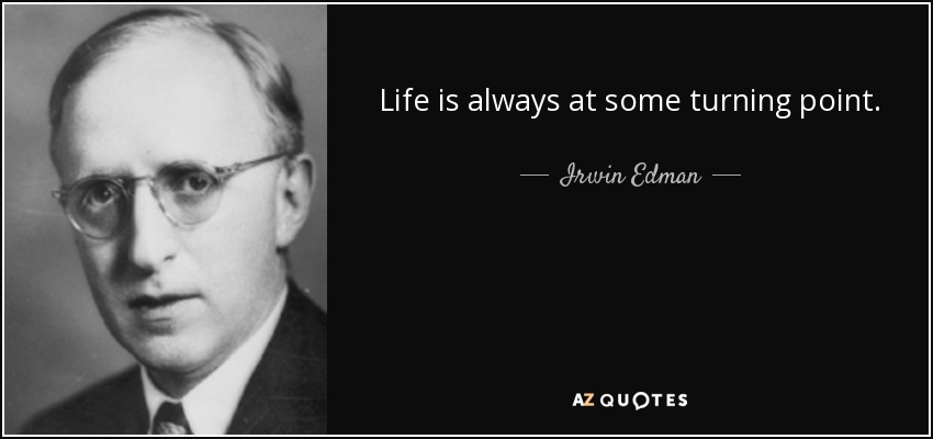 Life is always at some turning point. - Irwin Edman