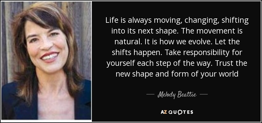 Life is always moving, changing, shifting into its next shape. The movement is natural. It is how we evolve. Let the shifts happen. Take responsibility for yourself each step of the way. Trust the new shape and form of your world - Melody Beattie