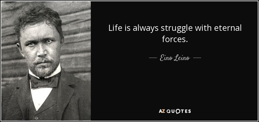 Life is always struggle with eternal forces. - Eino Leino