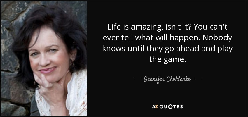 Life is amazing, isn't it? You can't ever tell what will happen. Nobody knows until they go ahead and play the game. - Gennifer Choldenko