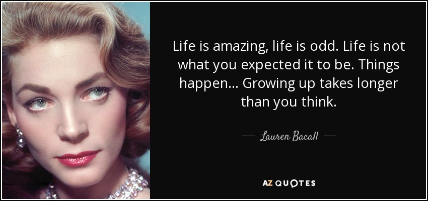 Life is amazing, life is odd. Life is not what you expected it to be. Things happen... Growing up takes longer than you think. - Lauren Bacall
